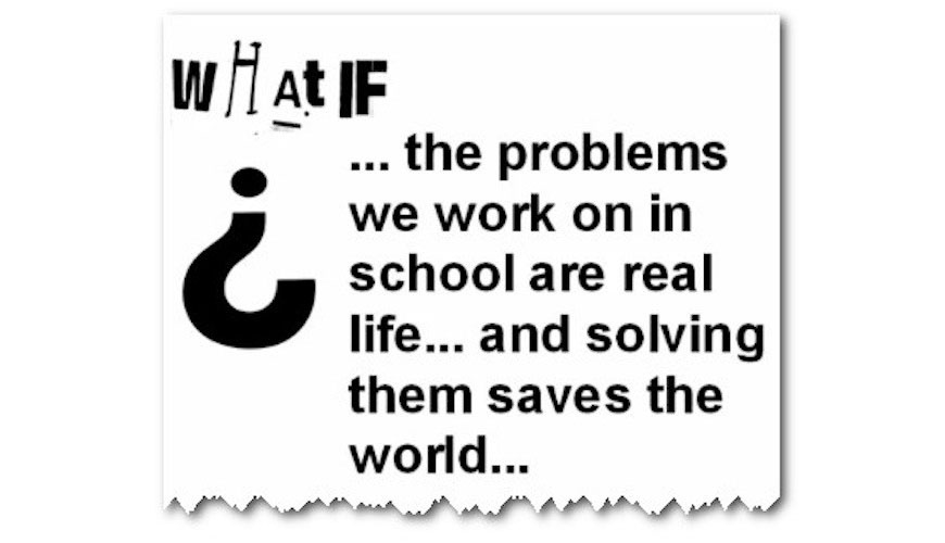 quote what if problems we work on in school are real life world saving problems